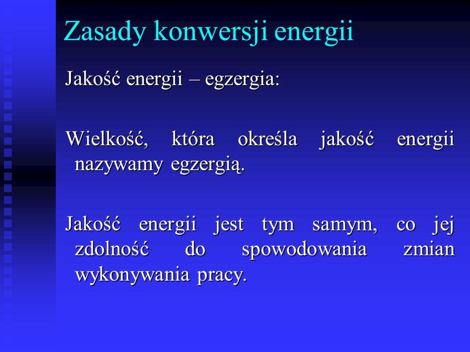 Zasady konwersji energii Jakość energii – egzergia: Wielkość, która określa jakość energii nazywamy egzergią. Jakość energii jest tym samym, co jej zd