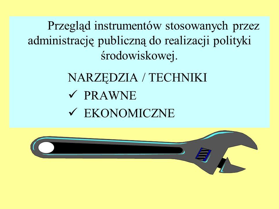Przegląd instrumentów stosowanych przez administrację publiczną do realizacji polityki środowiskowej. NARZĘDZIA / TECHNIKI PRAWNE EKONOMICZNE