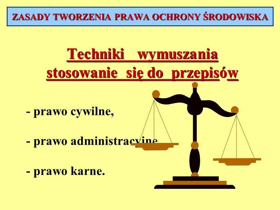 Techniki wymuszania stosowanie się do przepisów - prawo cywilne, - prawo administracyjne, - prawo karne. ZASADY TWORZENIA PRAWA OCHRONY ŚRODOWISKA
