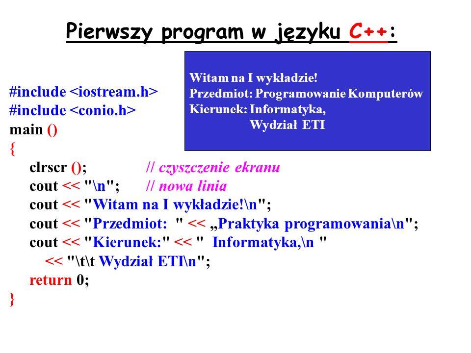 Pierwszy program w języku C++: #include main () { clrscr ();// czyszczenie ekranu cout << \n ;// nowa linia cout << Witam na I wykładzie!\n ; cout << Przedmiot: << Praktyka programowania\n ; cout << Kierunek: << Informatyka,\n << \t\t Wydział ETI\n ; return 0; } Witam na I wykładzie.