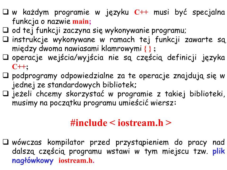 w każdym programie w języku C++ musi być specjalna funkcja o nazwie main; od tej funkcji zaczyna się wykonywanie programu; instrukcje wykonywane w ramach tej funkcji zawarte są między dwoma nawiasami klamrowymi { } ; operacje wejścia/wyjścia nie są częścią definicji języka C++; podprogramy odpowiedzialne za te operacje znajdują się w jednej ze standardowych bibliotek; jeżeli chcemy skorzystać w programie z takiej biblioteki, musimy na początku programu umieścić wiersz: #include wówczas kompilator przed przystąpieniem do pracy nad dalszą częścią programu wstawi w tym miejscu tzw.