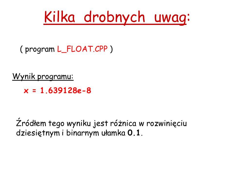 Kilka drobnych uwag: ( program L_FLOAT.CPP ) Wynik programu: x = 1.639128e-8 Źródłem tego wyniku jest różnica w rozwinięciu dziesiętnym i binarnym ułamka 0.1.