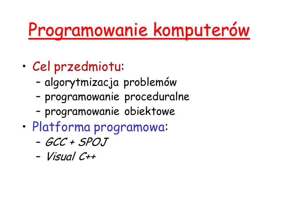 Programowanie komputerów Cel przedmiotu: –algorytmizacja problemów –programowanie proceduralne –programowanie obiektowe Platforma programowa: –GCC + SPOJ –Visual C++