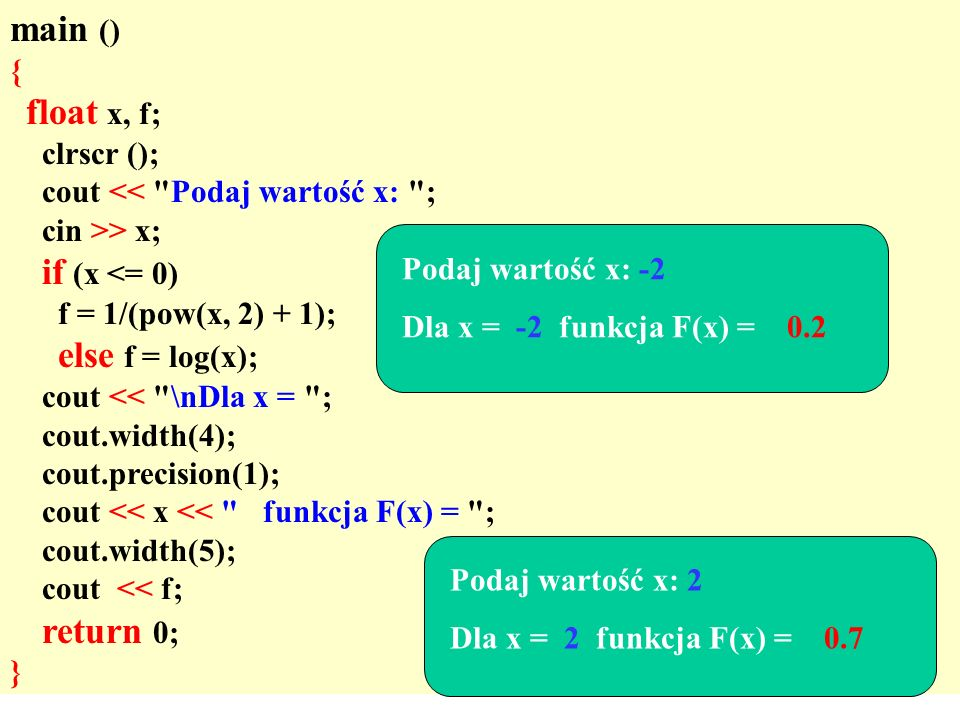 main () { float x, f; clrscr (); cout << Podaj wartość x: ; cin >> x; if (x <= 0) f = 1/(pow(x, 2) + 1); else f = log(x); cout << \nDla x = ; cout.width(4); cout.precision(1); cout << x << funkcja F(x) = ; cout.width(5); cout << f; return 0; } Podaj wartość x: -2 Dla x = -2 funkcja F(x) = 0.2 Podaj wartość x: 2 Dla x = 2 funkcja F(x) = 0.7