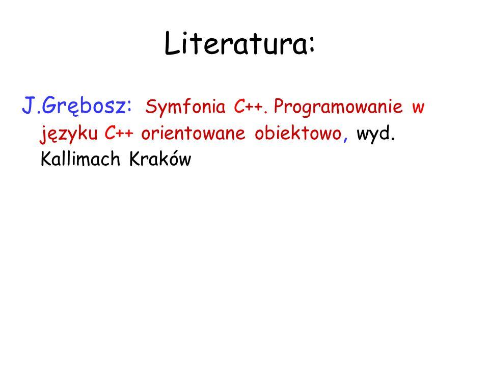 Literatura: J.Grębosz: Symfonia C++. Programowanie w języku C++ orientowane obiektowo, wyd.