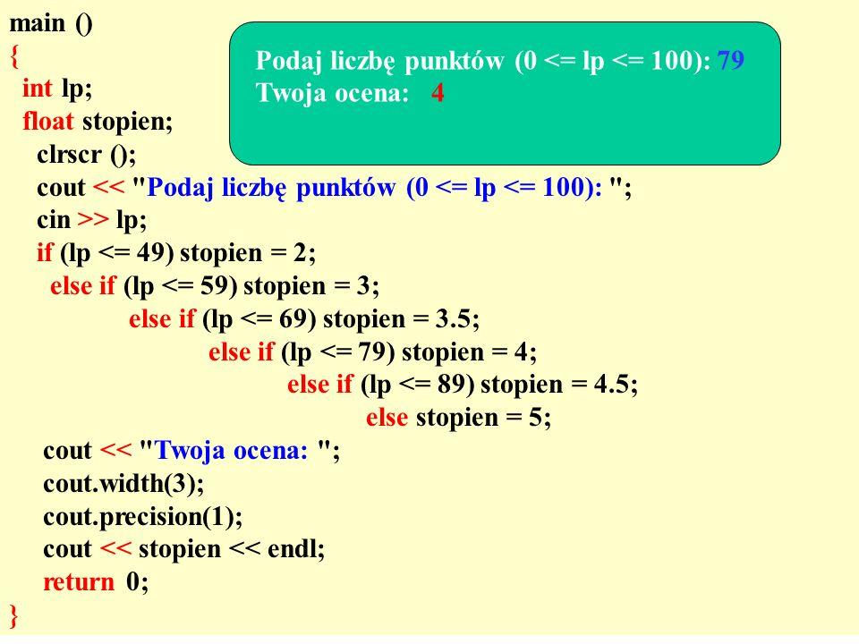 main () { int lp; float stopien; clrscr (); cout << Podaj liczbę punktów (0 <= lp <= 100): ; cin >> lp; if (lp <= 49) stopien = 2; else if (lp <= 59) stopien = 3; else if (lp <= 69) stopien = 3.5; else if (lp <= 79) stopien = 4; else if (lp <= 89) stopien = 4.5; else stopien = 5; cout << Twoja ocena: ; cout.width(3); cout.precision(1); cout << stopien << endl; return 0; } Podaj liczbę punktów (0 <= lp <= 100): 79 Twoja ocena: 4