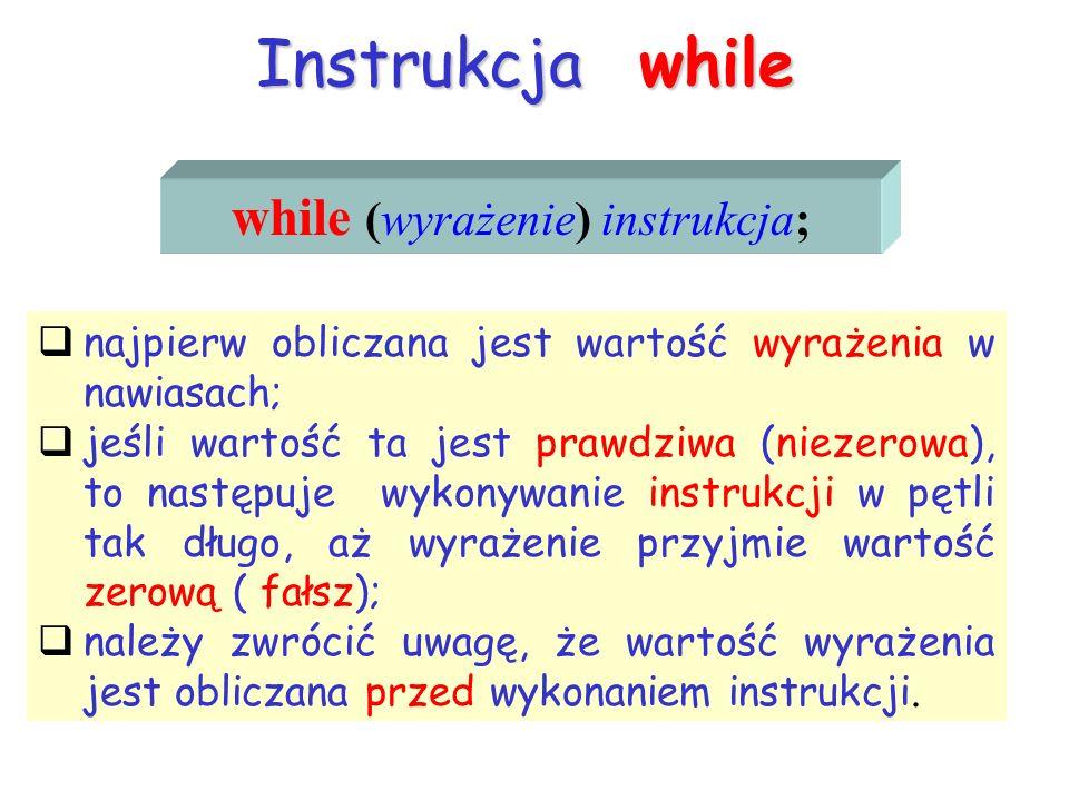 Instrukcja while while (wyrażenie) instrukcja; najpierw obliczana jest wartość wyrażenia w nawiasach; jeśli wartość ta jest prawdziwa (niezerowa), to następuje wykonywanie instrukcji w pętli tak długo, aż wyrażenie przyjmie wartość zerową ( fałsz); należy zwrócić uwagę, że wartość wyrażenia jest obliczana przed wykonaniem instrukcji.