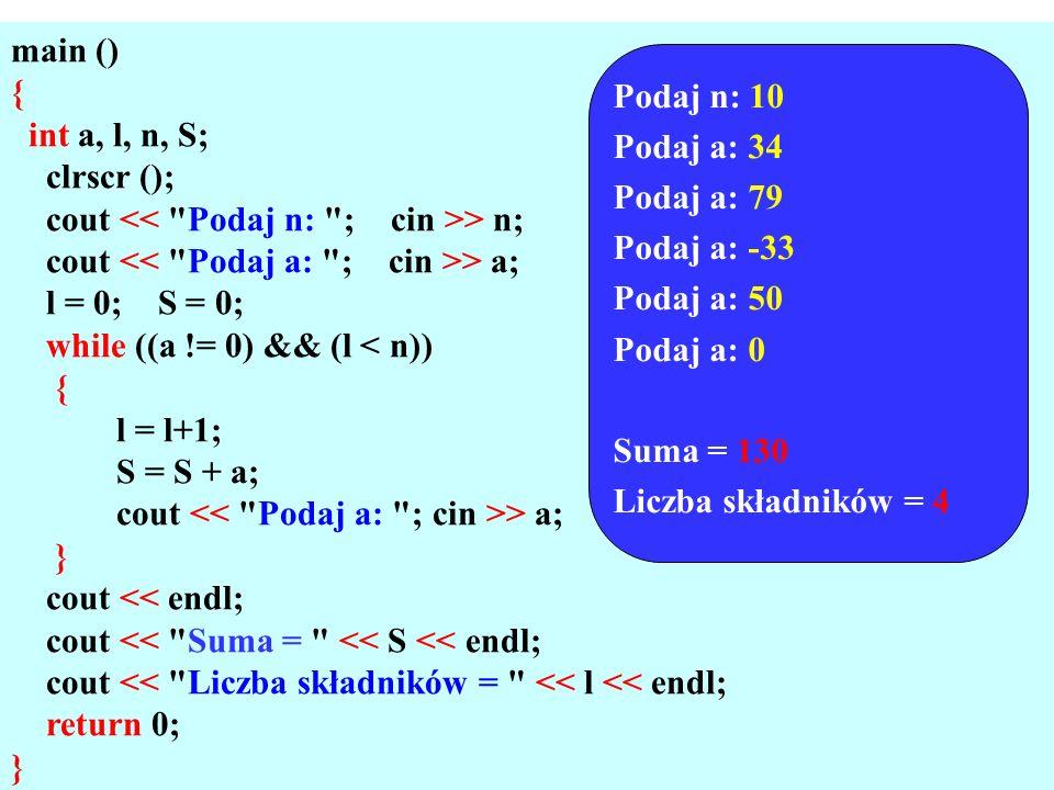 main () { int a, l, n, S; clrscr (); cout > n; cout > a; l = 0; S = 0; while ((a != 0) && (l < n)) { l = l+1; S = S + a; cout > a; } cout << endl; cout << Suma = << S << endl; cout << Liczba składników = << l << endl; return 0; } Podaj n: 10 Podaj a: 34 Podaj a: 79 Podaj a: -33 Podaj a: 50 Podaj a: 0 Suma = 130 Liczba składników = 4