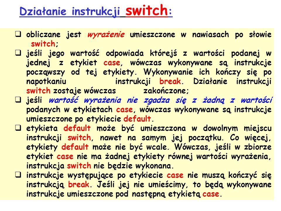 Działanie instrukcji switch : obliczane jest wyrażenie umieszczone w nawiasach po słowie switch; jeśli jego wartość odpowiada którejś z wartości podanej w jednej z etykiet case, wówczas wykonywane są instrukcje począwszy od tej etykiety.