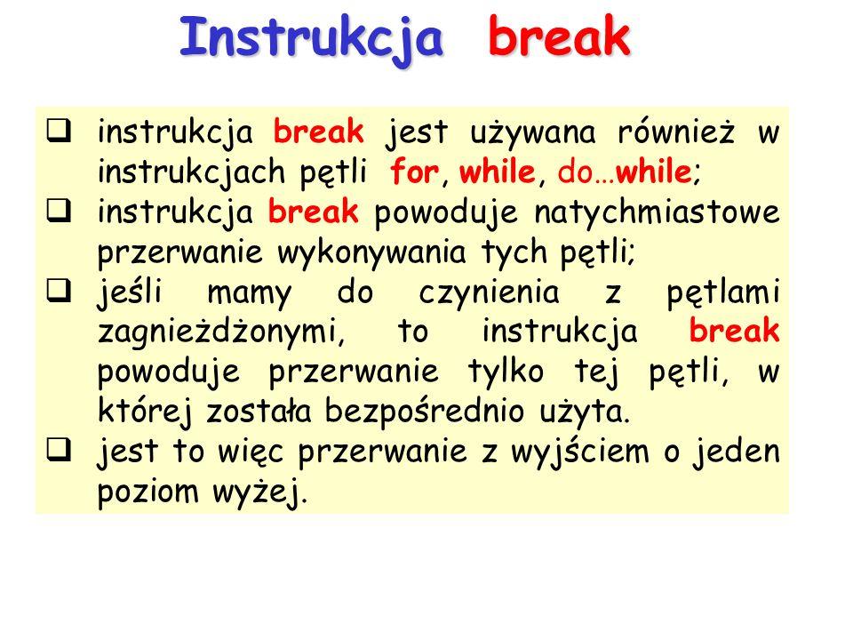 Instrukcja break instrukcja break jest używana również w instrukcjach pętli for, while, do…while; instrukcja break powoduje natychmiastowe przerwanie wykonywania tych pętli; jeśli mamy do czynienia z pętlami zagnieżdżonymi, to instrukcja break powoduje przerwanie tylko tej pętli, w której została bezpośrednio użyta.