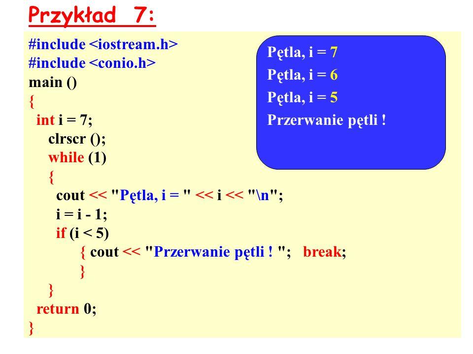 Przykład 7: #include main () { int i = 7; clrscr (); while (1) { cout << Pętla, i = << i << \n ; i = i - 1; if (i < 5) { cout << Przerwanie pętli .