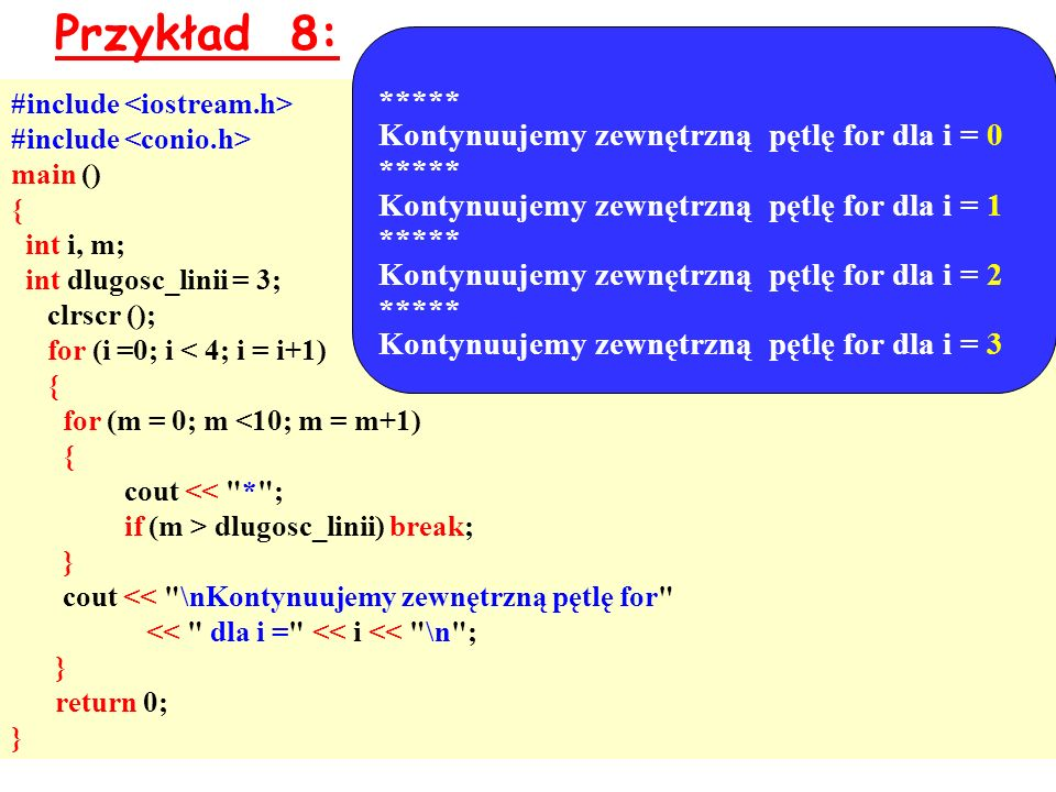 Przykład 8: #include main () { int i, m; int dlugosc_linii = 3; clrscr (); for (i =0; i < 4; i = i+1) { for (m = 0; m <10; m = m+1) { cout << * ; if (m > dlugosc_linii) break; } cout << \nKontynuujemy zewnętrzną pętlę for << dla i = << i << \n ; } return 0; } ***** Kontynuujemy zewnętrzną pętlę for dla i = 0 ***** Kontynuujemy zewnętrzną pętlę for dla i = 1 ***** Kontynuujemy zewnętrzną pętlę for dla i = 2 ***** Kontynuujemy zewnętrzną pętlę for dla i = 3
