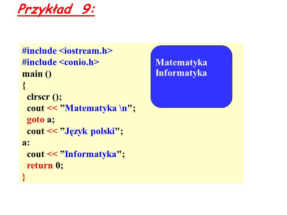 Przykład 9: #include main () { clrscr (); cout << Matematyka \n ; goto a; cout << Język polski ; a: cout << Informatyka ; return 0; } Matematyka Informatyka