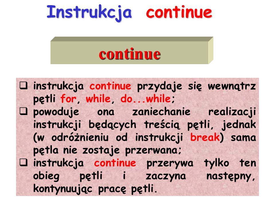 Instrukcja continue continue instrukcja continue przydaje się wewnątrz pętli for, while, do...while; powoduje ona zaniechanie realizacji instrukcji będących treścią pętli, jednak (w odróżnieniu od instrukcji break) sama pętla nie zostaje przerwana; instrukcja continue przerywa tylko ten obieg pętli i zaczyna następny, kontynuując pracę pętli.