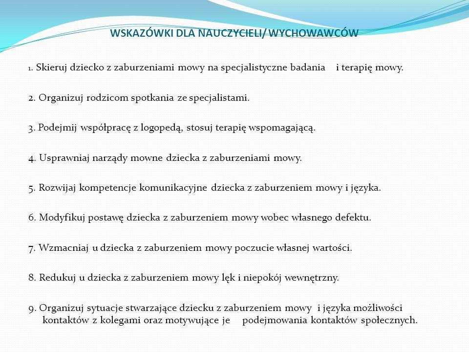 WSKAZÓWKI DLA NAUCZYCIELI/ WYCHOWAWCÓW 1. Skieruj dziecko z zaburzeniami mowy na specjalistyczne badania i terapię mowy. 2. Organizuj rodzicom spotkan
