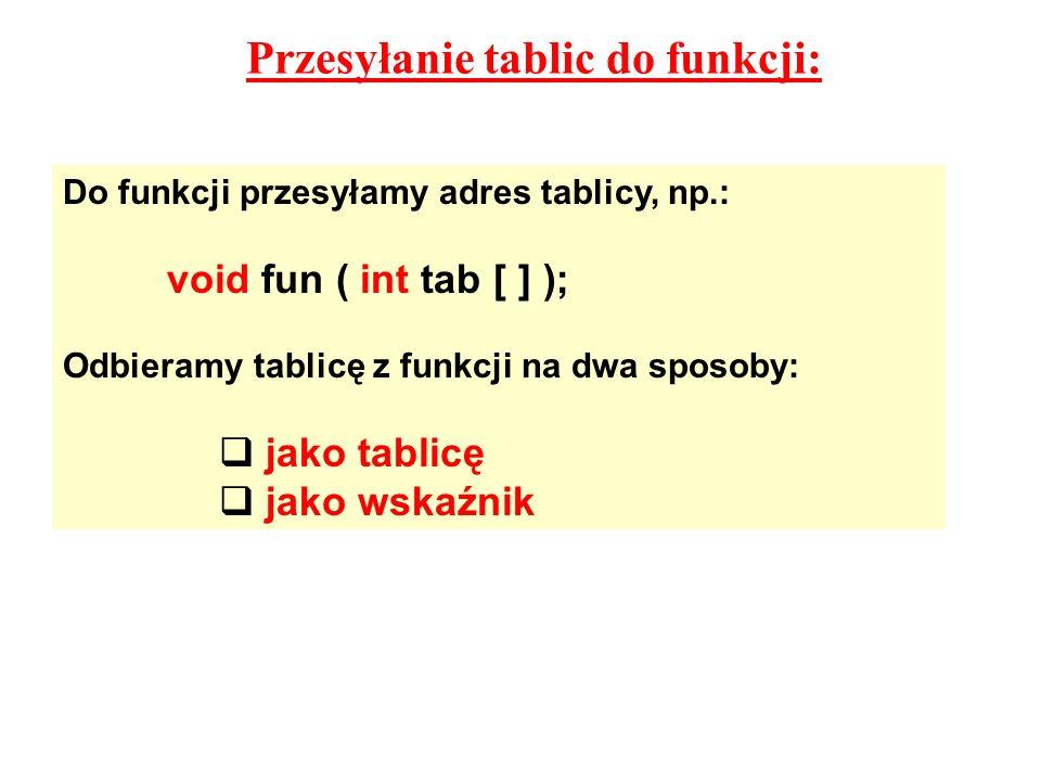 Przesyłanie tablic do funkcji: Do funkcji przesyłamy adres tablicy, np.: void fun ( int tab [ ] ); Odbieramy tablicę z funkcji na dwa sposoby: jako tablicę jako wskaźnik
