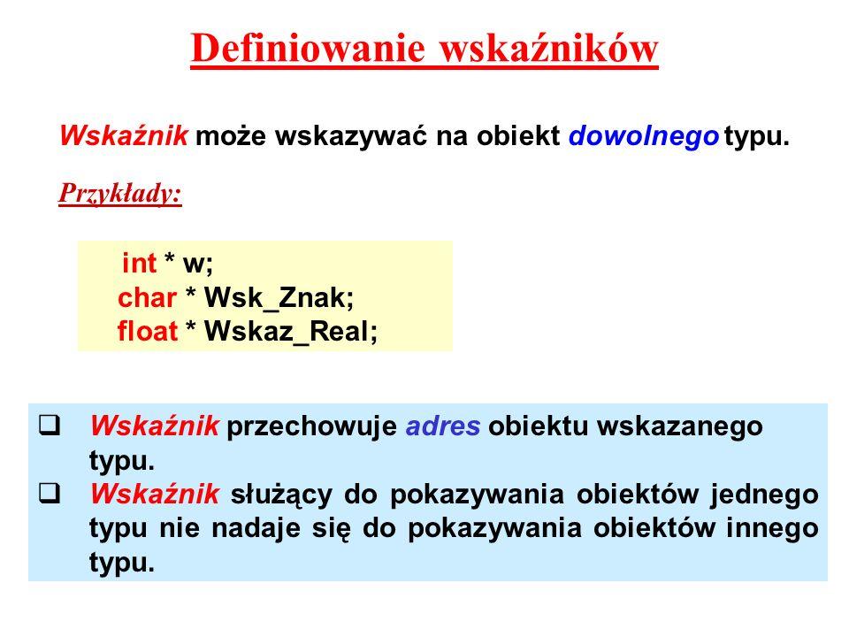 Definiowanie wskaźników Wskaźnik może wskazywać na obiekt dowolnego typu. int * w; char * Wsk_Znak; float * Wskaz_Real; Przykłady: Wskaźnik przechowuj