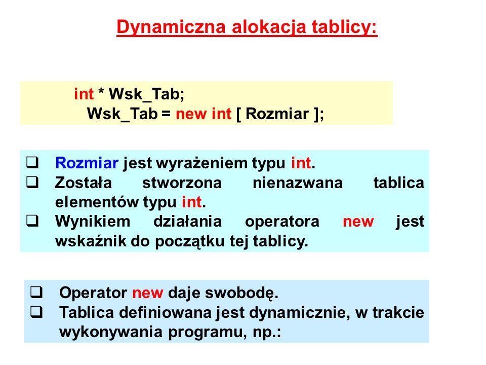 Dynamiczna alokacja tablicy: int * Wsk_Tab; Wsk_Tab = new int [ Rozmiar ]; Rozmiar jest wyrażeniem typu int. Została stworzona nienazwana tablica elem