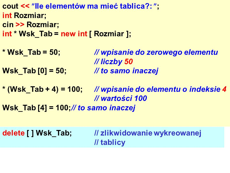 cout << Ile elementów ma mieć tablica?: ; int Rozmiar; cin >> Rozmiar; int * Wsk_Tab = new int [ Rozmiar ]; * Wsk_Tab = 50;// wpisanie do zerowego elementu // liczby 50 Wsk_Tab [0] = 50;// to samo inaczej * (Wsk_Tab + 4) = 100;// wpisanie do elementu o indeksie 4 // wartości 100 Wsk_Tab [4] = 100;// to samo inaczej delete [ ] Wsk_Tab;// zlikwidowanie wykreowanej // tablicy