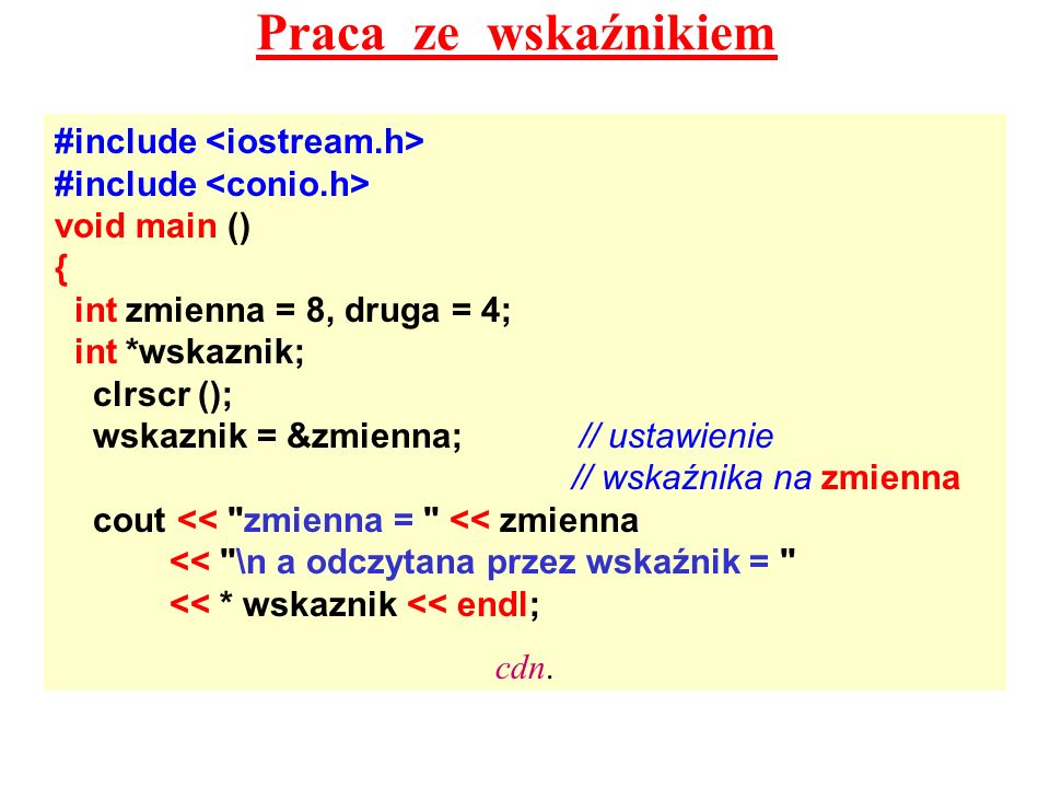 Praca ze wskaźnikiem #include void main () { int zmienna = 8, druga = 4; int *wskaznik; clrscr (); wskaznik = &zmienna;// ustawienie // wskaźnika na zmienna cout << zmienna = << zmienna << \n a odczytana przez wskaźnik = << * wskaznik << endl; cdn.