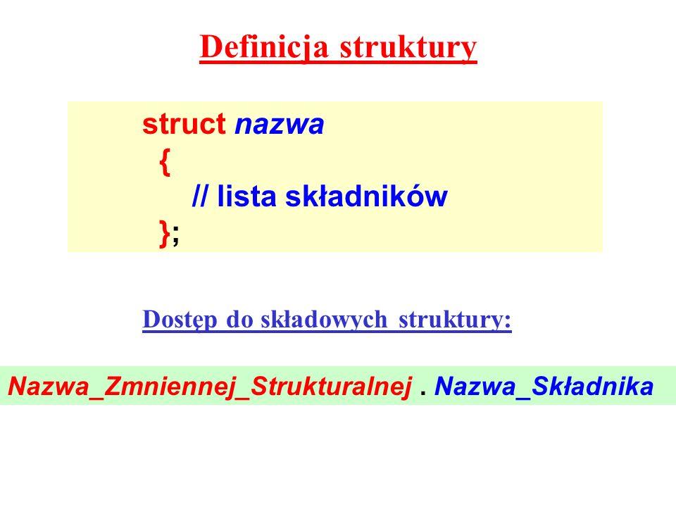 Definicja struktury struct nazwa { // lista składników }; Dostęp do składowych struktury: Nazwa_Zmniennej_Strukturalnej. Nazwa_Składnika