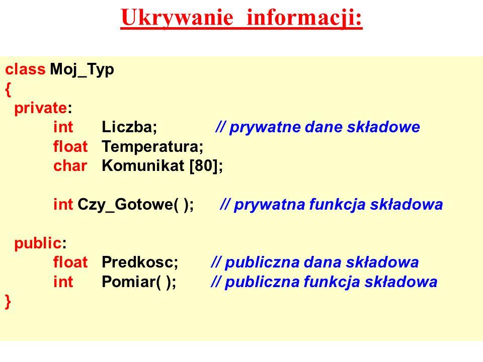 Ukrywanie informacji: class Moj_Typ { private: intLiczba; // prywatne dane składowe floatTemperatura; charKomunikat [80]; int Czy_Gotowe( ); // prywat