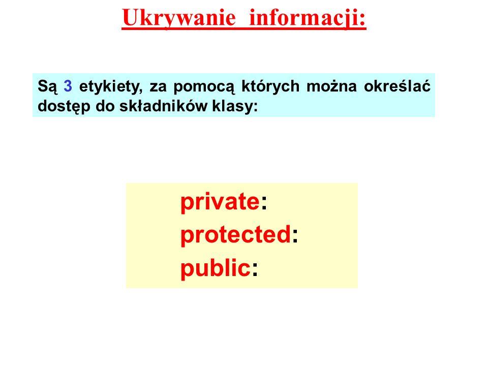 Ukrywanie informacji: Są 3 etykiety, za pomocą których można określać dostęp do składników klasy: private: protected: public: