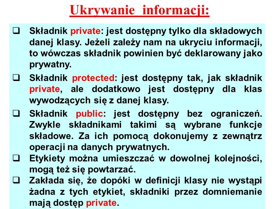 Ukrywanie informacji: Składnik private: jest dostępny tylko dla składowych danej klasy. Jeżeli zależy nam na ukryciu informacji, to wówczas składnik p