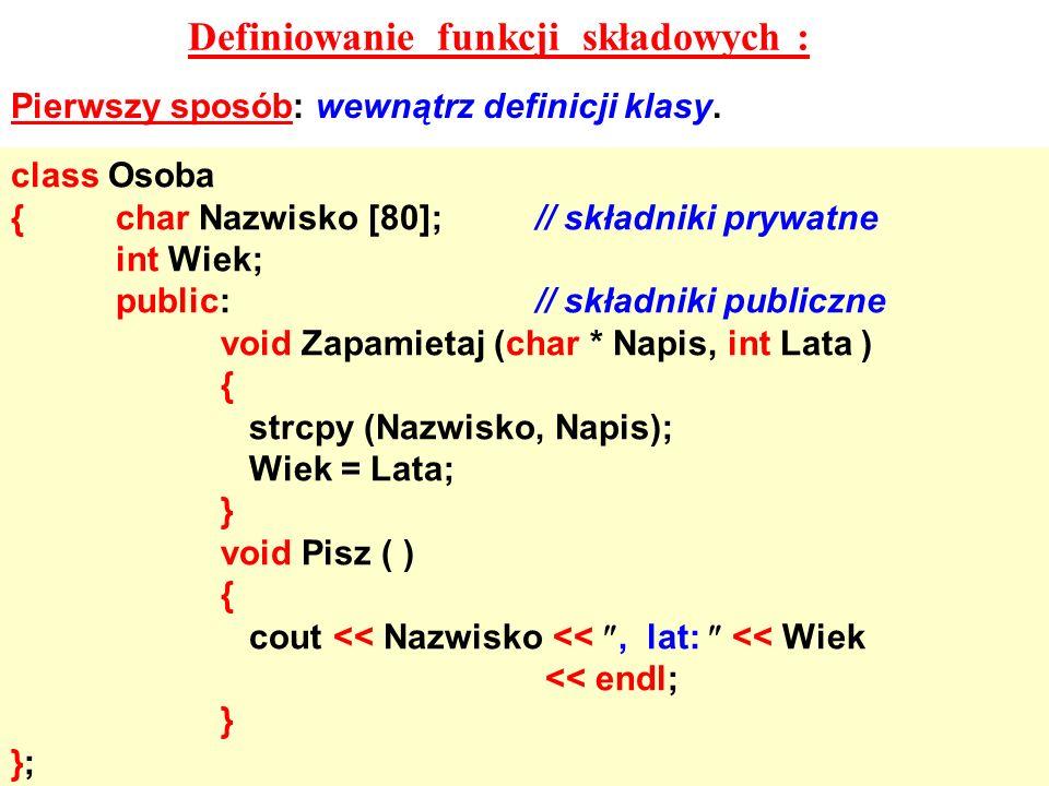 Definiowanie funkcji składowych : Pierwszy sposób: wewnątrz definicji klasy. class Osoba {char Nazwisko [80];// składniki prywatne int Wiek; public://
