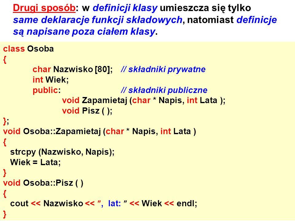Drugi sposób: w definicji klasy umieszcza się tylko same deklaracje funkcji składowych, natomiast definicje są napisane poza ciałem klasy. class Osoba