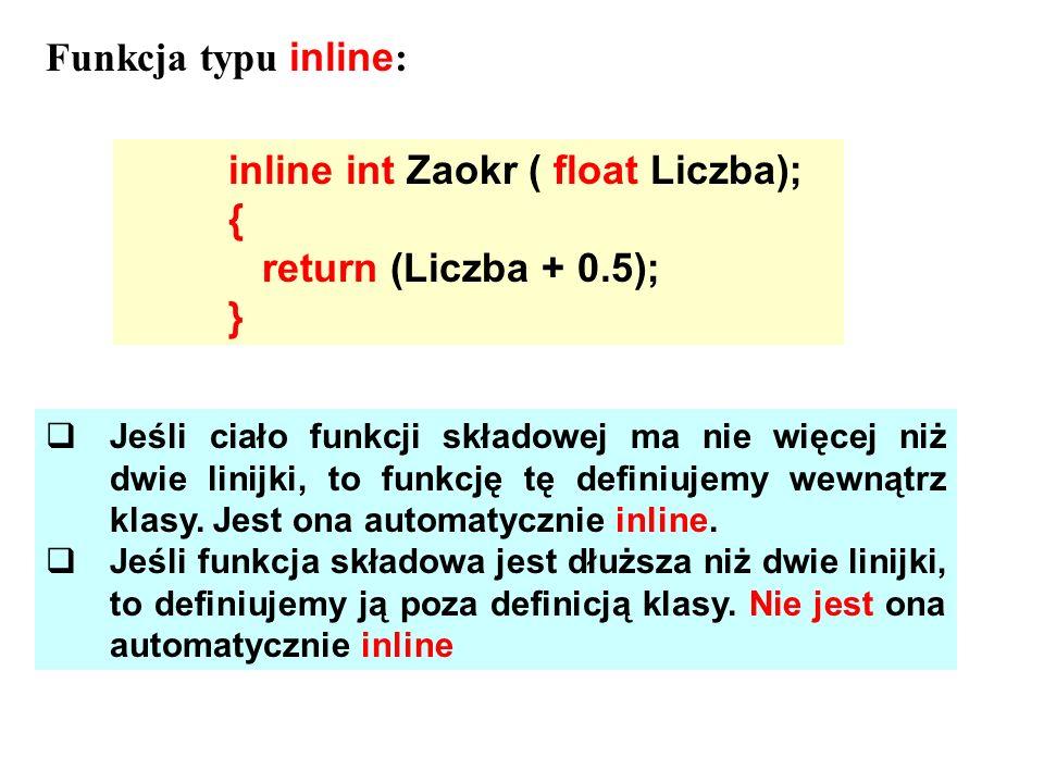 inline int Zaokr ( float Liczba); { return (Liczba + 0.5); } Funkcja typu inline : Jeśli ciało funkcji składowej ma nie więcej niż dwie linijki, to fu