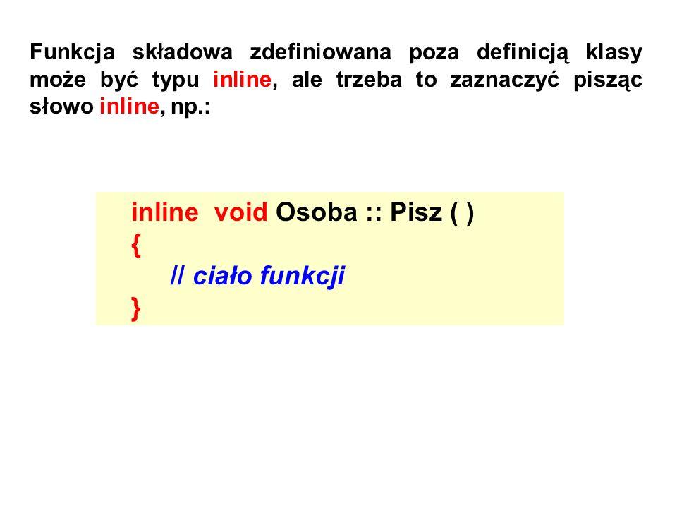 Funkcja składowa zdefiniowana poza definicją klasy może być typu inline, ale trzeba to zaznaczyć pisząc słowo inline, np.: inline void Osoba :: Pisz (