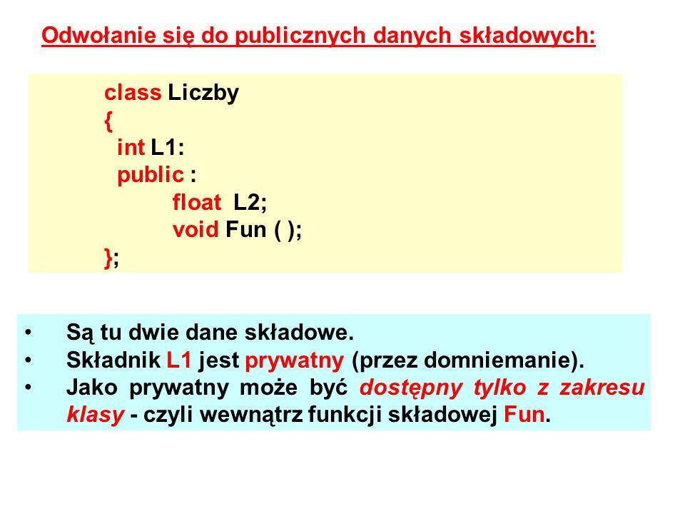 Odwołanie się do publicznych danych składowych: class Liczby { int L1: public : float L2; void Fun ( ); }; Są tu dwie dane składowe. Składnik L1 jest
