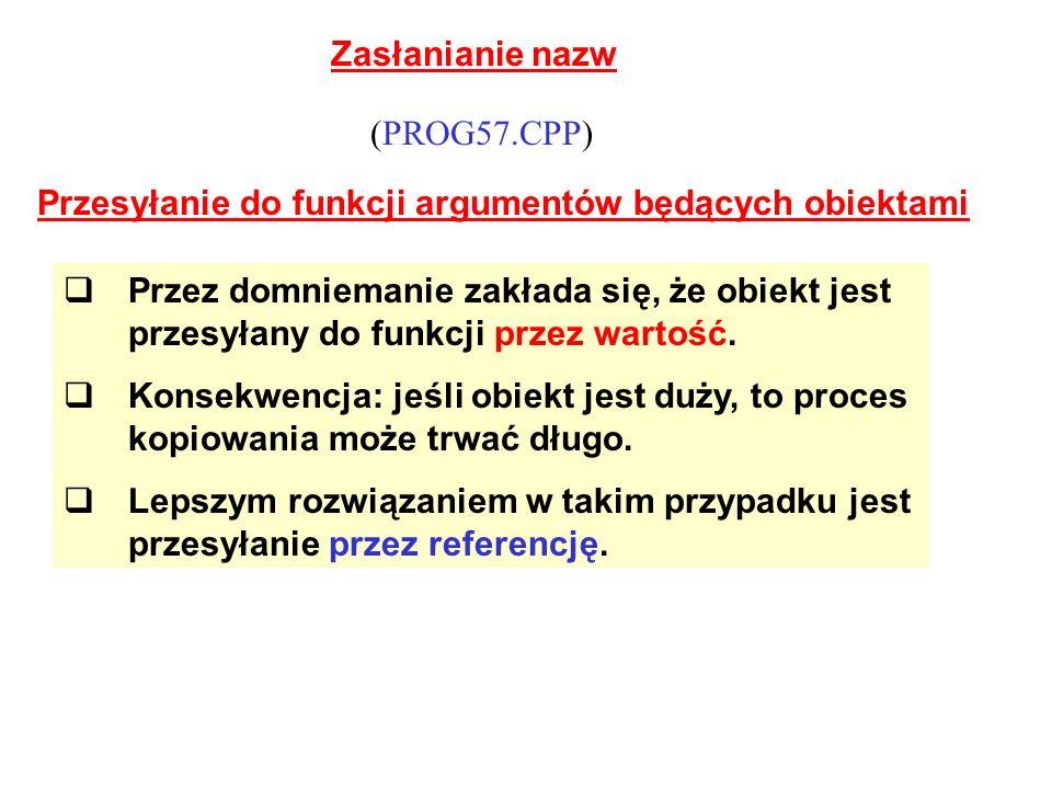 Zasłanianie nazw Przesyłanie do funkcji argumentów będących obiektami (PROG57.CPP) Przez domniemanie zakłada się, że obiekt jest przesyłany do funkcji