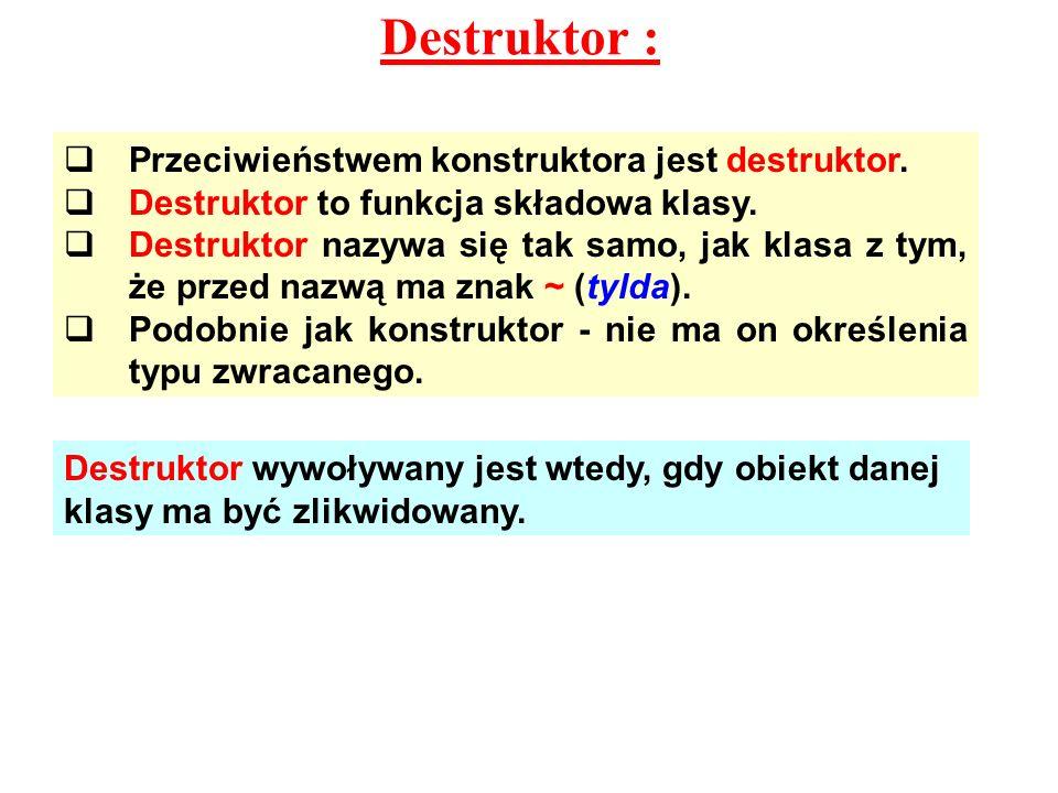 Destruktor : Przeciwieństwem konstruktora jest destruktor. Destruktor to funkcja składowa klasy. Destruktor nazywa się tak samo, jak klasa z tym, że p