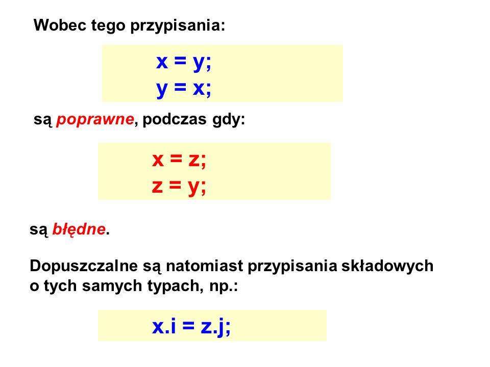 Wobec tego przypisania: x = y; y = x; są poprawne, podczas gdy: x = z; z = y; są błędne. Dopuszczalne są natomiast przypisania składowych o tych samyc