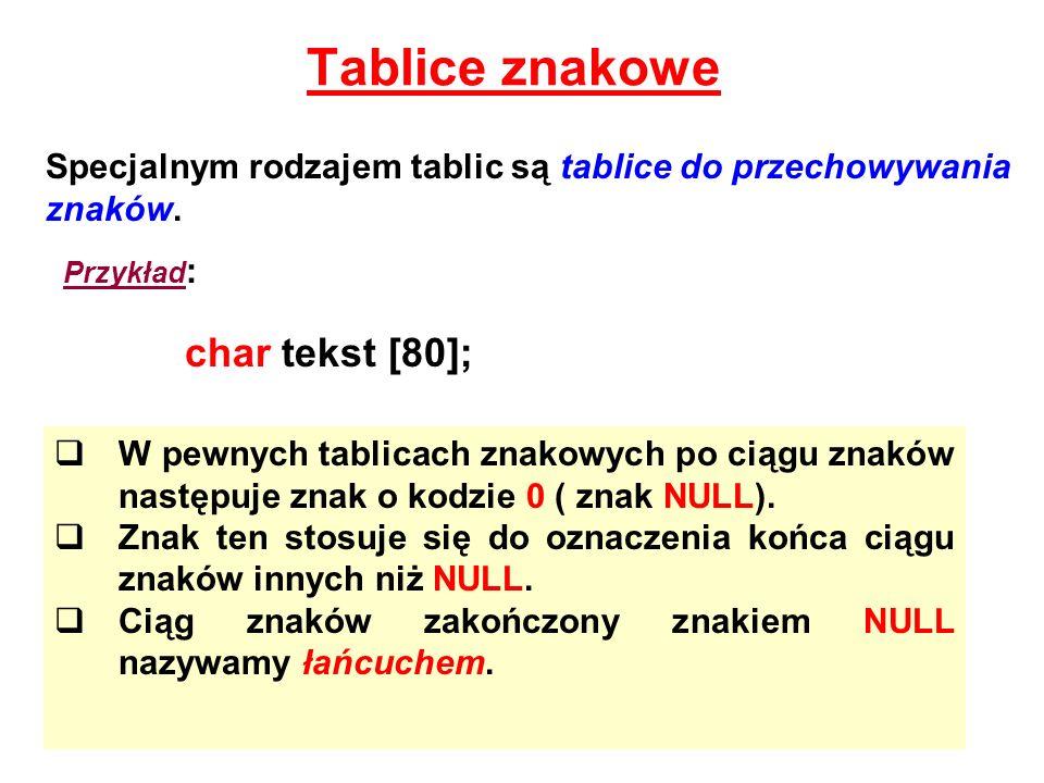 Tablice znakowe Specjalnym rodzajem tablic są tablice do przechowywania znaków. Przykład : char tekst [80]; W pewnych tablicach znakowych po ciągu zna