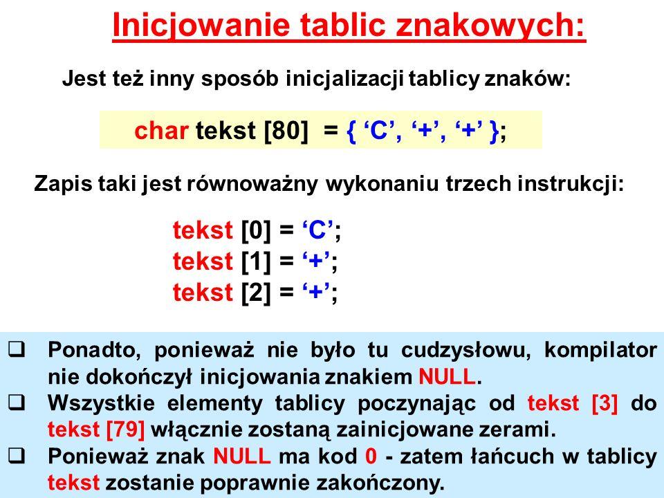 Inicjowanie tablic znakowych: Jest też inny sposób inicjalizacji tablicy znaków: char tekst [80] = { C, +, + }; Zapis taki jest równoważny wykonaniu t