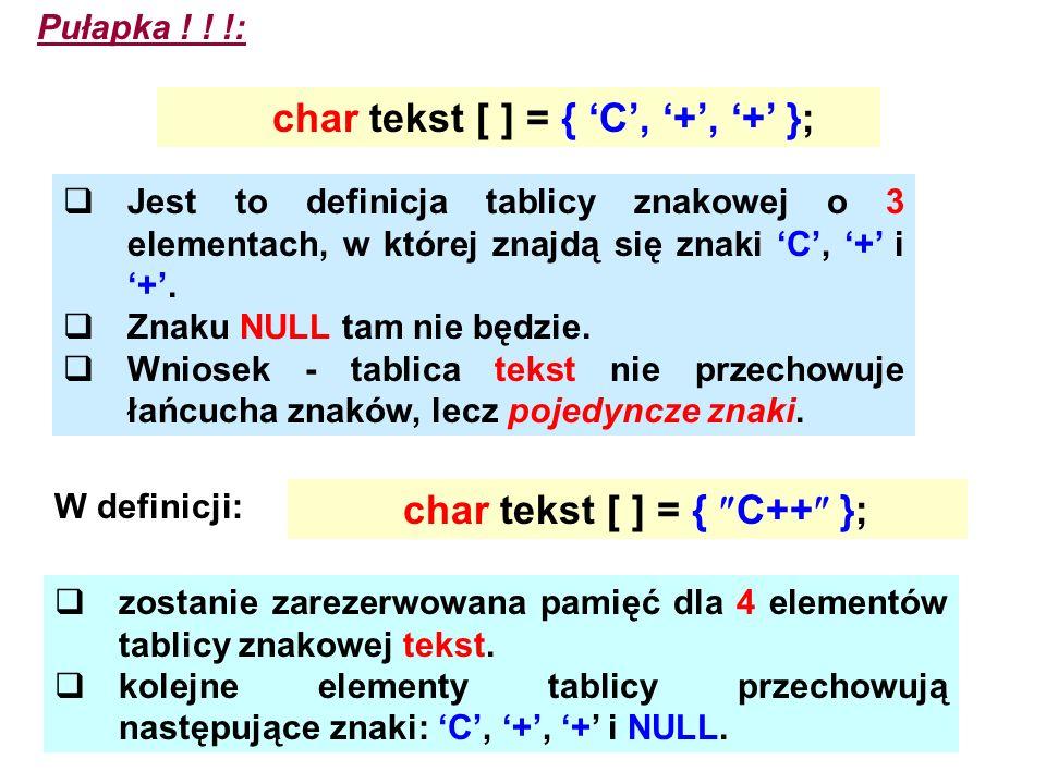 Pułapka ! ! !: char tekst [ ] = { C, +, + }; Jest to definicja tablicy znakowej o 3 elementach, w której znajdą się znaki C, + i +. Znaku NULL tam nie