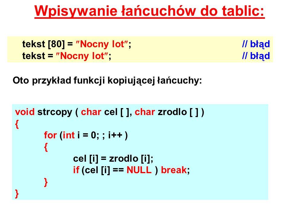 Wpisywanie łańcuchów do tablic: tekst [80] = Nocny lot ;// błąd tekst = Nocny lot ;// błąd Oto przykład funkcji kopiującej łańcuchy: void strcopy ( ch