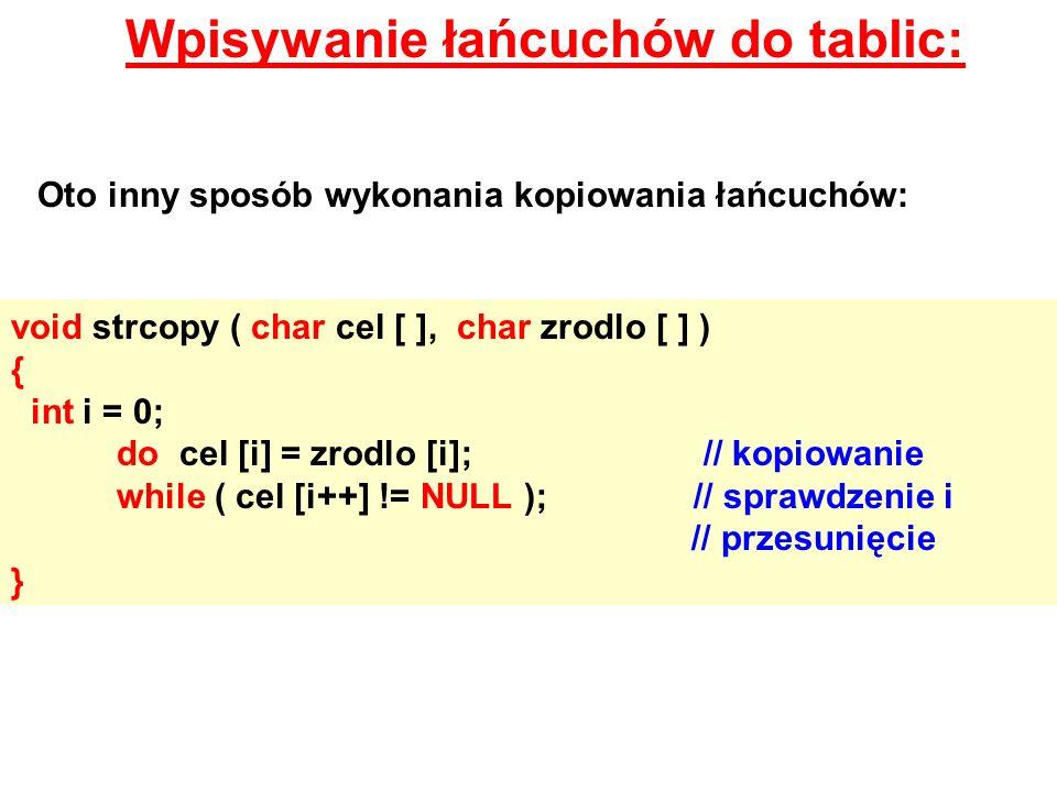 Wpisywanie łańcuchów do tablic: Oto inny sposób wykonania kopiowania łańcuchów: void strcopy ( char cel [ ], char zrodlo [ ] ) { int i = 0; do cel [i]