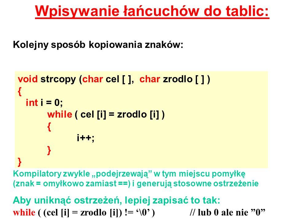 Wpisywanie łańcuchów do tablic: void strcopy (char cel [ ], char zrodlo [ ] ) { int i = 0; while ( cel [i] = zrodlo [i] ) { i++; } Kolejny sposób kopi