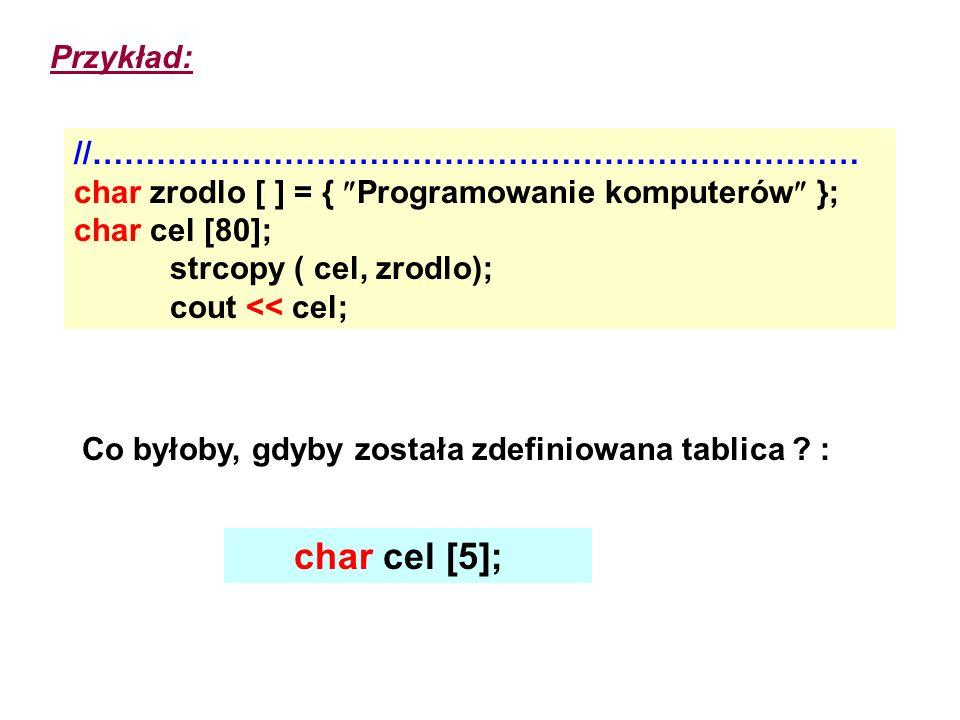 Przykład: //……………………………………………………………… char zrodlo [ ] = { Programowanie komputerów }; char cel [80]; strcopy ( cel, zrodlo); cout << cel; Co byłoby, gd