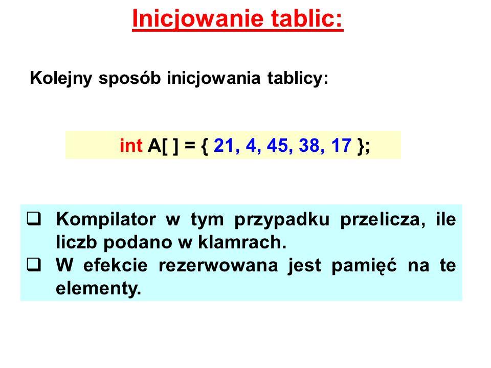 Inicjowanie tablic: Kolejny sposób inicjowania tablicy: int A[ ] = { 21, 4, 45, 38, 17 }; Kompilator w tym przypadku przelicza, ile liczb podano w kla