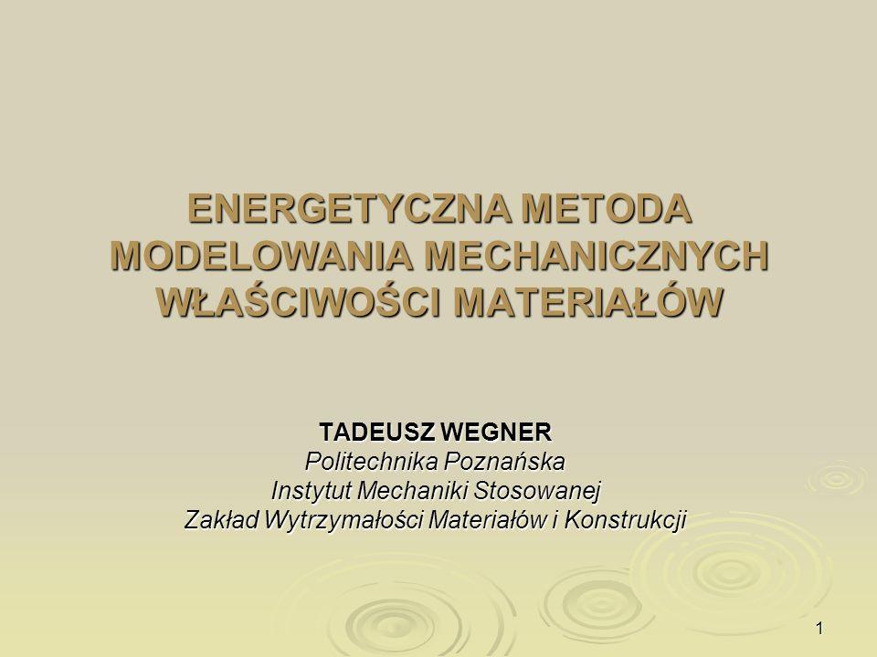 1 ENERGETYCZNA METODA MODELOWANIA MECHANICZNYCH WŁAŚCIWOŚCI MATERIAŁÓW TADEUSZ WEGNER Politechnika Poznańska Instytut Mechaniki Stosowanej Zakład Wytr