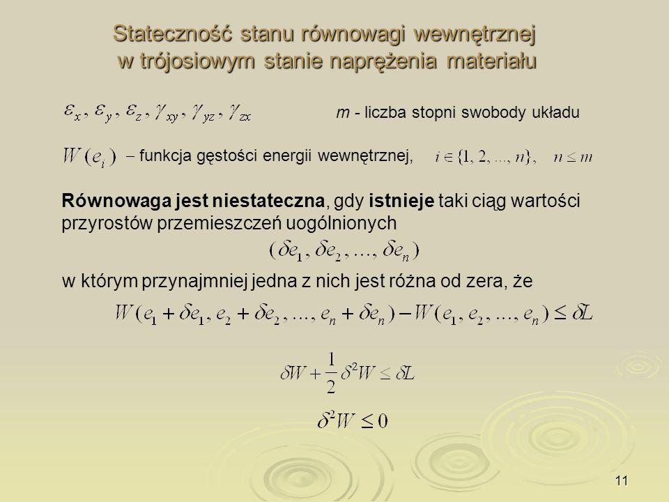 11 Stateczność stanu równowagi wewnętrznej w trójosiowym stanie naprężenia materiału Równowaga jest niestateczna, gdy istnieje taki ciąg wartości przy