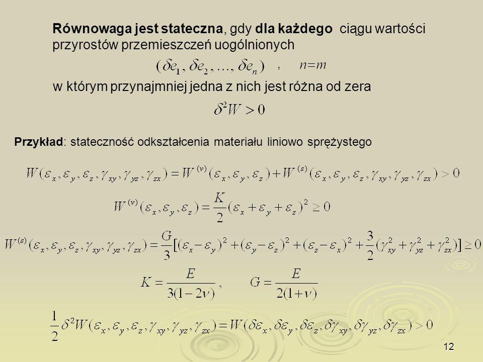 12 Równowaga jest stateczna, gdy dla każdego ciągu wartości przyrostów przemieszczeń uogólnionych w którym przynajmniej jedna z nich jest różna od zer