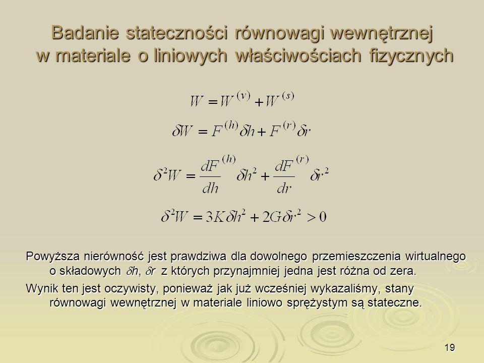 19 Badanie stateczności równowagi wewnętrznej w materiale o liniowych właściwościach fizycznych Powyższa nierówność jest prawdziwa dla dowolnego przem