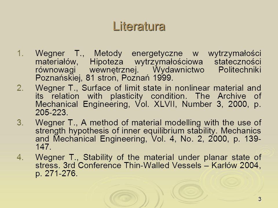 3 Literatura 1. 1.Wegner T., Metody energetyczne w wytrzymałości materiałów, Hipoteza wytrzymałościowa stateczności równowagi wewnętrznej. Wydawnictwo