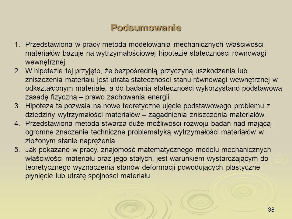 38 Podsumowanie 1. 1.Przedstawiona w pracy metoda modelowania mechanicznych właściwości materiałów bazuje na wytrzymałościowej hipotezie stateczności
